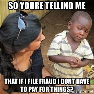 So You're Telling me - so youre telling me that if i file fraud i dont have to pay for things?