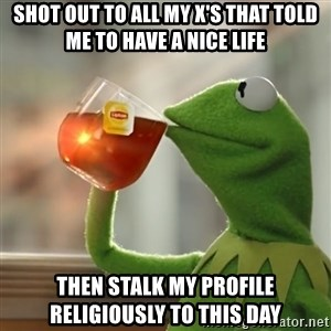 Kermit The Frog Drinking Tea - Shot out to all my X's that told me to have a nice life then stalk my profile religiously to this day