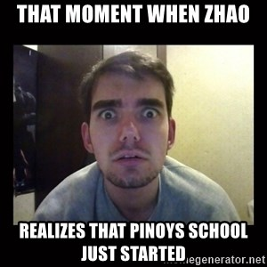 Awkward idiot1 - That moment when Zhao  Realizes that pinoys school just started