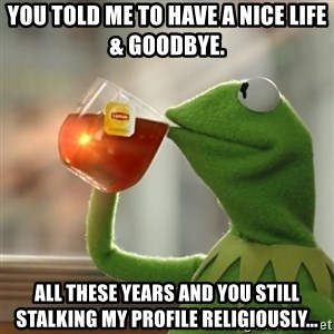 Kermit The Frog Drinking Tea - You told me to have a nice life & goodbye. All these years and you still STALKING my profile religiously...