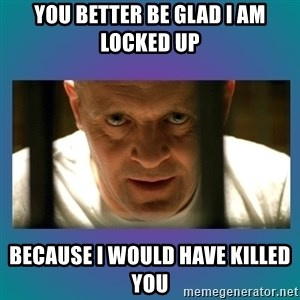 Hannibal lecter - You better be glad I am locked up Because I would have killed you