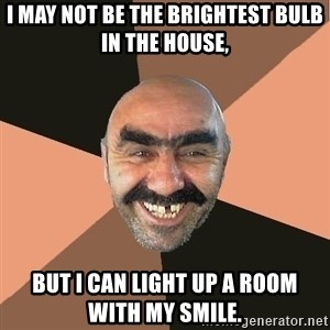 Provincial Man - I may not be the brightest bulb in the house, but I can light up a room with my smile.