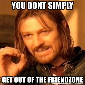 One Does Not Simply - You dont simply Get out of the friendzone