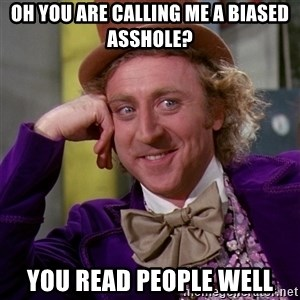 Willy Wonka - oh you are calling me a biased asshole? you read people well