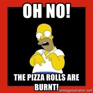 Homer retard - oh no! the pizza rolls are burnt!