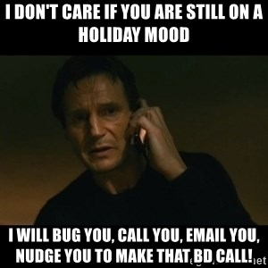 liam neeson taken - I don't care if you are still on a holiday mood I will bug you, call you, email you, nudge you to make that BD CALL!