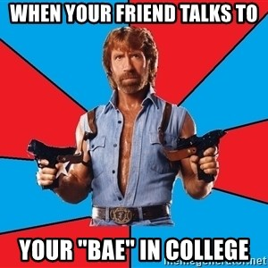 "Chuck Norris  - When your friend talks to your ""BAE"" in college"