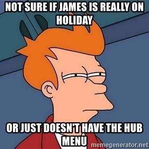 Futurama Fry - Not sure if James is really on holiday Or just doesn't have the Hub menu
