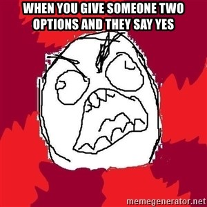 Rage FU - When you give someone two options and they say yes