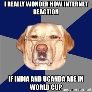 Racist Dog - I REALLY WONDER HOW INTERNET REACTION IF INDIA AND UGANDA ARE IN WORLD CUP