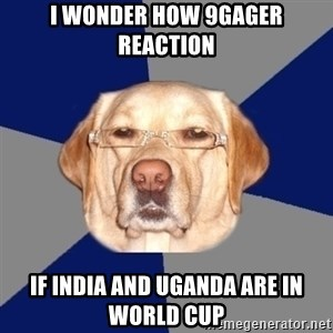 Racist Dog - I wonder how 9gager reaction If india and uganda are in world cup