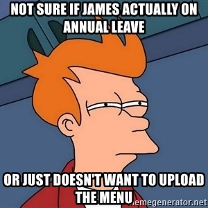Futurama Fry - not sure if James actually on annual leave or just doesn't want to upload the menu