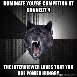 Insanity Wolf - Dominate you're competion at connect 4 The interviewer loves that you are power hungry