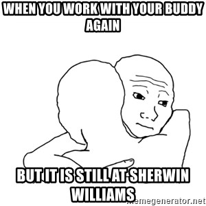 I know that feel bro blank - When you work with your buddy again But it is still at sherwin williams