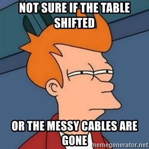 Not sure if troll - not sure if the table shifted or the messy cables are gone