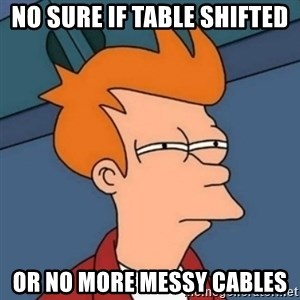 Not sure if troll - no sure if table shifted or no more messy cables