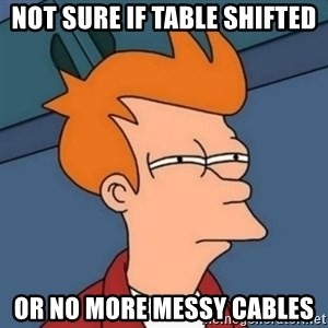 Not sure if troll - not sure if table shifted or no more messy cables
