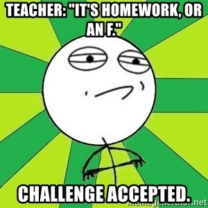 """Challenge Accepted 2 - Teacher: """"It's homework, or an F."""" CHALLENGE ACCEPTED."""