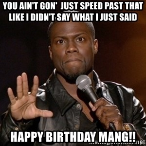Kevin Hart - You ain't gon'  just speed past that like I didn't say what I just said Happy birthday mang!!