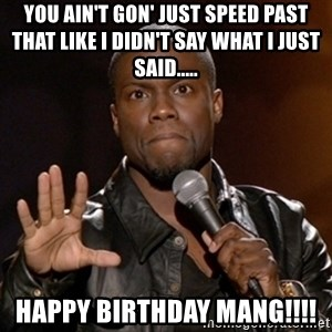 Kevin Hart - You ain't gon' just speed past that like I didn't say what I just said..... Happy Birthday mang!!!!