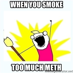 All the things - when you sMOKE  TOO MUCH METH