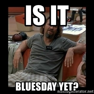 The Dude - IS IT Bluesday yet?