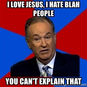 Bill O'Reilly Proves God - I love Jesus, I hate blah people You can't explain that