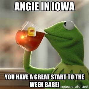 Kermit The Frog Drinking Tea - Angie in Iowa You have a great start to the week babe!