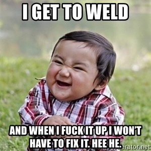 evil toddler kid2 - I get to weld  And when I fuck it up I won't have to fix it. Hee He.