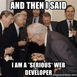 So Then I Said... - And then I said I am a *serious* web developer