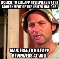 Bill Murray Caddyshack - License to kill app reviewers by the government of the United Nations. Man, free to kill app reviewers at will