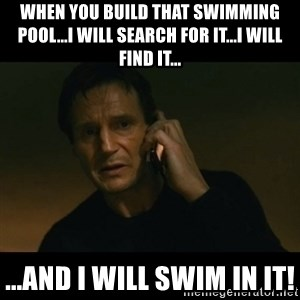 liam neeson taken - When you build that swimming pool...I will search for it...I will find it... ...and I WILL SWIM IN IT!