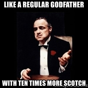 The Godfather - like a regular godfather with ten times more scotch