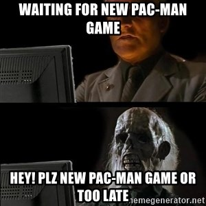 Waiting For - WAITING FOR NEW PAC-MAN GAME HEY! PLZ NEW PAC-MAN GAME OR TOO LATE