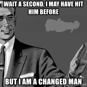 Correction Man  - Wait a second, I may have hit him before But I am a changed man