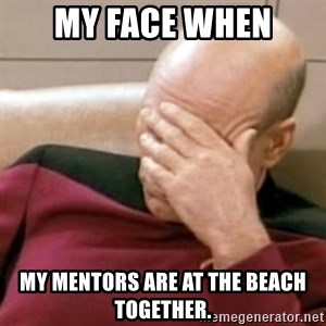 Face Palm - My face when my mentors are at the beach together.