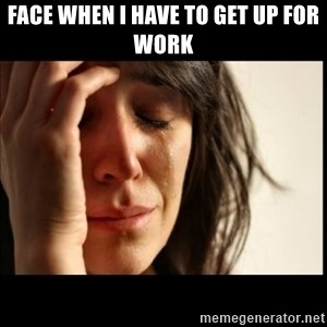 First World Problems - face when I have to get up for work