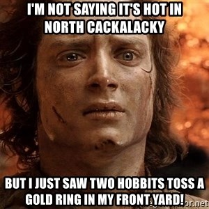 Frodo  - I'm not saying it's HOT in      NORTH CACKALACKY but I just saw two Hobbits toss a gold ring in my front yard!