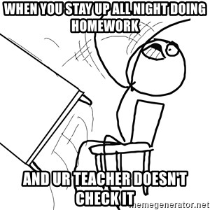 Desk Flip Rage Guy - when you stay up all night doing homework and ur teacher doesn't check it