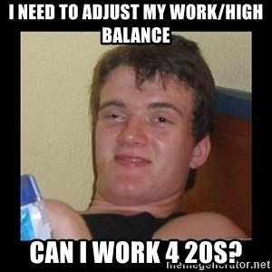 Weed Guy Walter - I need to adjust my work/high balance can i work 4 20s?