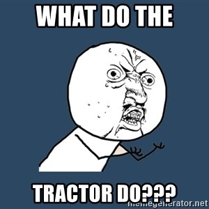 Y U No - WHAT DO THE  TRACTOR DO???