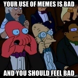 Zoidberg - your use of memes is bad and you should feel bad
