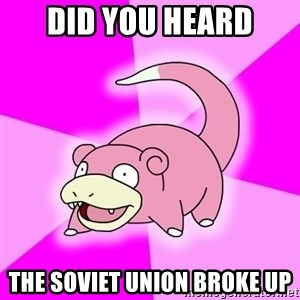 Slowpoke - did you heard the soviet union broke up