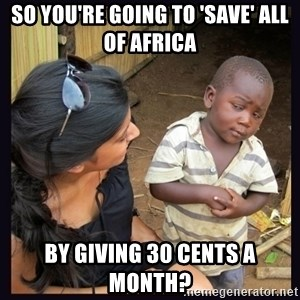 Skeptical third-world kid - So you're going to 'save' all of africa by giving 30 cents a month?