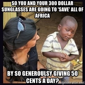 Skeptical third-world kid - So you and your 300 dollar sunglasses are going to 'save' all of africa by so generoulsy giving 50 cents a day?