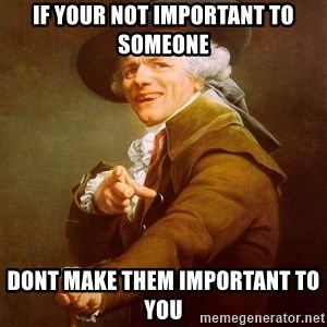 Joseph Ducreux - If your not important to someone  Dont make them important to you