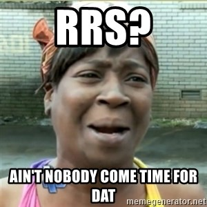 Ain't Nobody got time fo that - RRS? Ain't nobody come time for dat