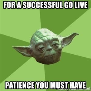 Advice Yoda Gives - For a successful go live Patience you must have