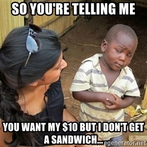 skeptical black kid - So you're telling me You want my $10 but I don't get a sandwich...