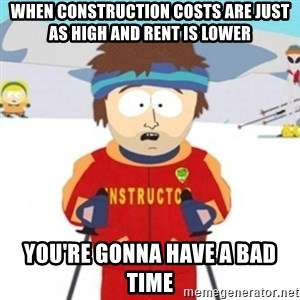 Bad time ski instructor 1 - When construction costs are just as high and rent is lower you're gonna have a bad time